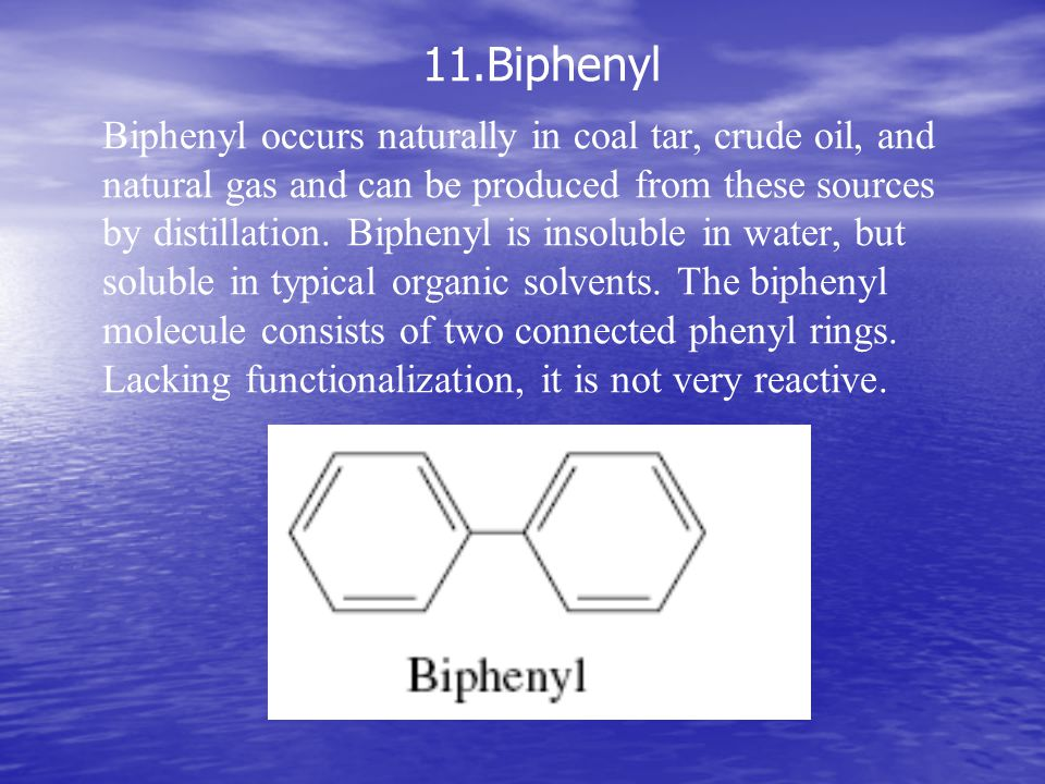 11.Biphenyl Biphenyl occurs naturally in coal tar, crude oil, and natural gas and can be produced from these sources by distillation. Biphenyl is inso
