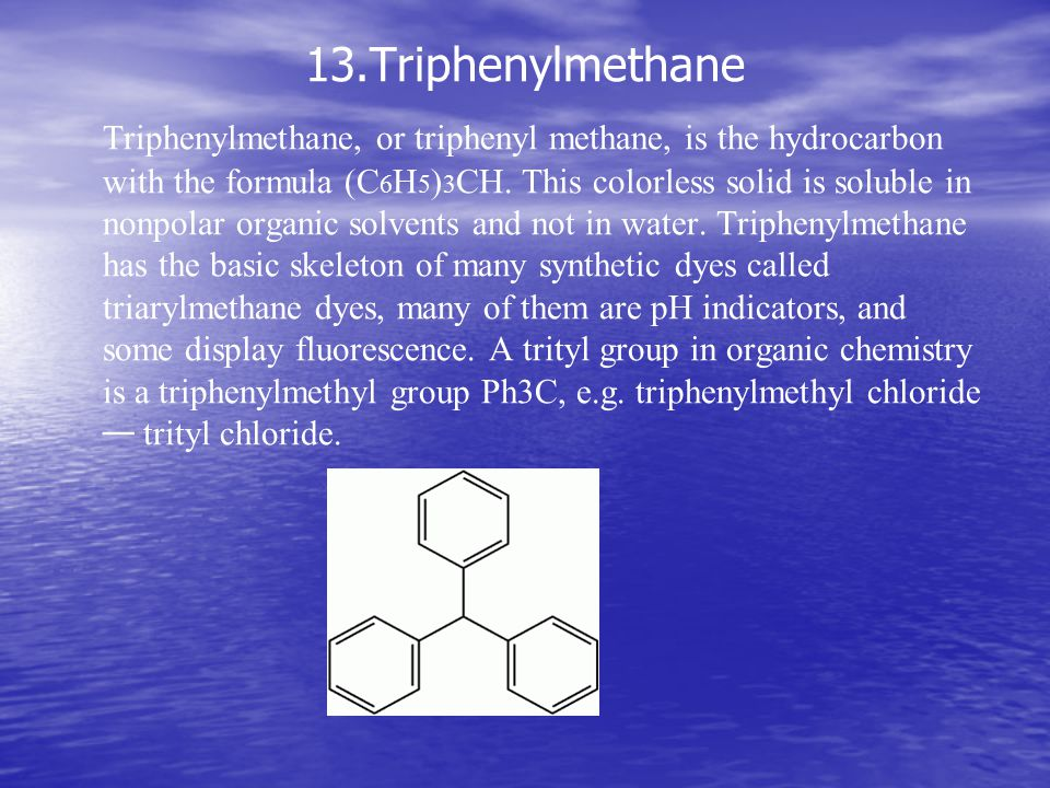 13.Triphenylmethane Triphenylmethane, or triphenyl methane, is the hydrocarbon with the formula (C 6 H 5 ) 3 CH.