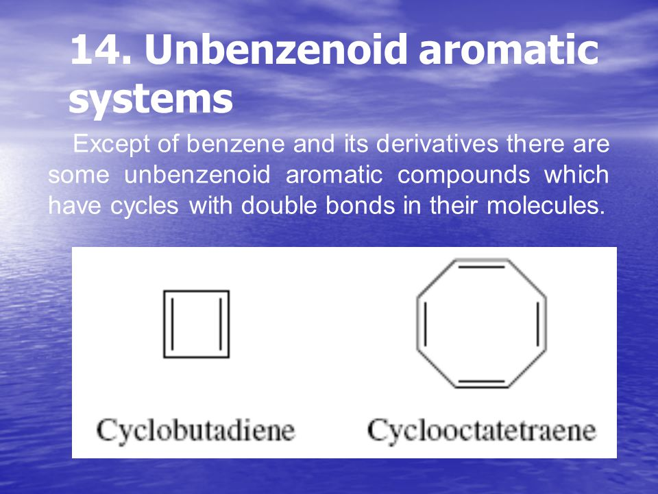 14. Unbenzenoid aromatic systems Except of benzene and its derivatives there are some unbenzenoid aromatic compounds which have cycles with double bon