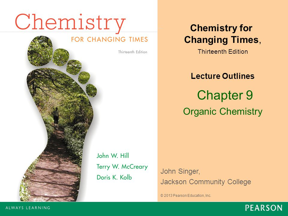 Chapter 9 Organic Chemistry John Singer, Jackson Community College Chemistry for Changing Times, Thirteenth Edition Lecture Outlines © 2013 Pearson Ed