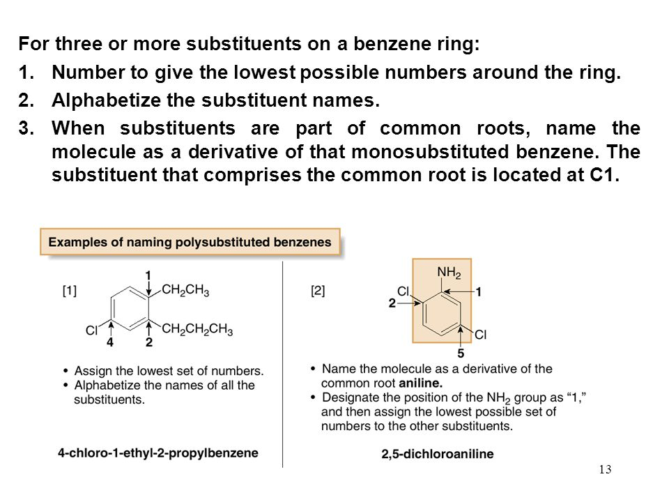 13 For three or more substituents on a benzene ring: 1.Number to give the lowest possible numbers around the ring. 2.Alphabetize the substituent names