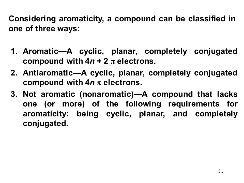 31 1.Aromatic—A cyclic, planar, completely conjugated compound with 4n + 2  electrons. 2.Antiaromatic—A cyclic, planar, completely conjugated compoun