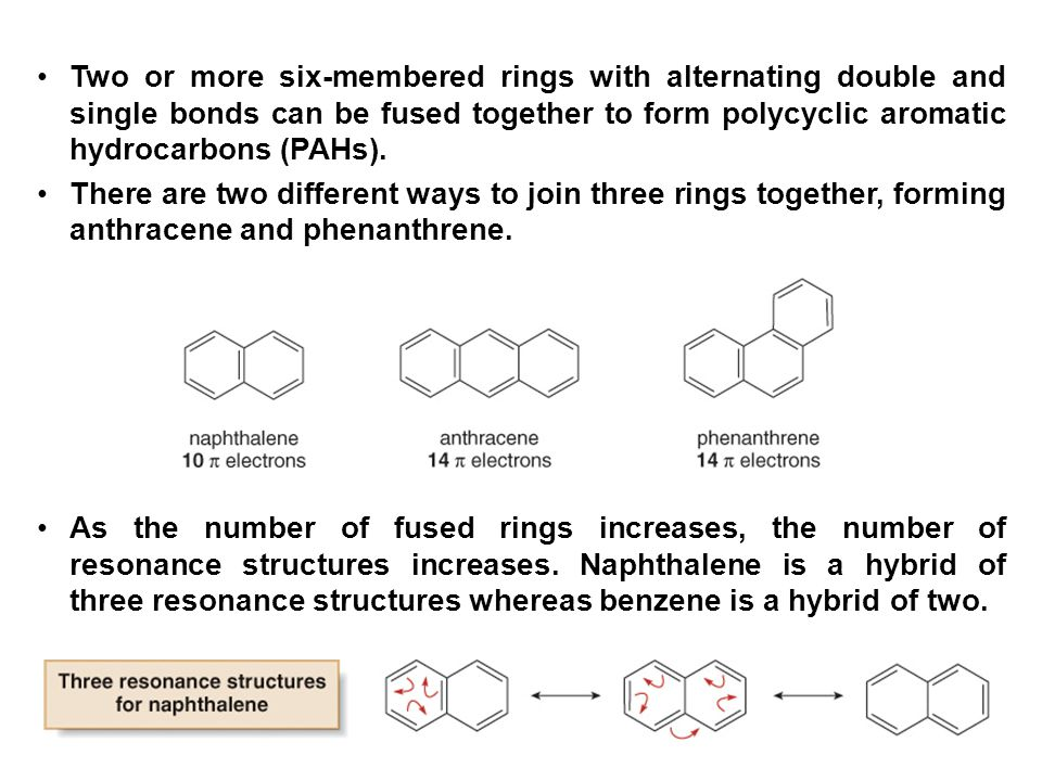36 Two or more six-membered rings with alternating double and single bonds can be fused together to form polycyclic aromatic hydrocarbons (PAHs). Ther