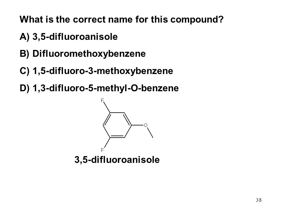 38 What is the correct name for this compound? A) 3,5-difluoroanisole B) Difluoromethoxybenzene C) 1,5-difluoro-3-methoxybenzene D) 1,3-difluoro-5-met