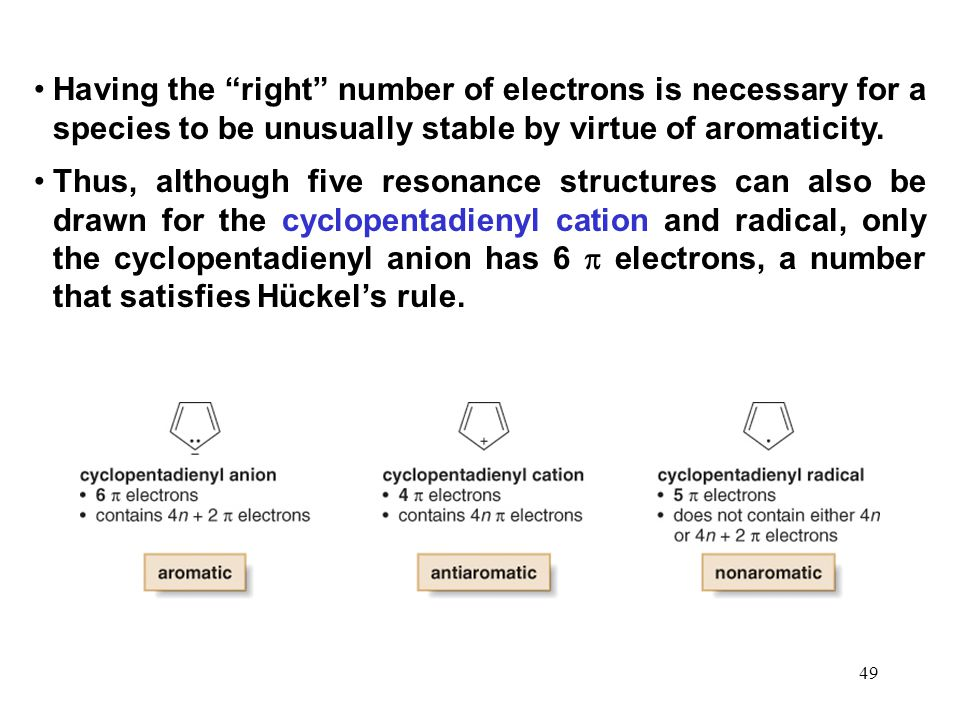 "49 Having the ""right"" number of electrons is necessary for a species to be unusually stable by virtue of aromaticity. Thus, although five resonance st"