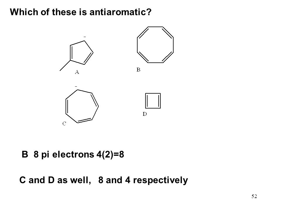 52 Which of these is antiaromatic? B 8 pi electrons 4(2)=8 C and D as well, 8 and 4 respectively