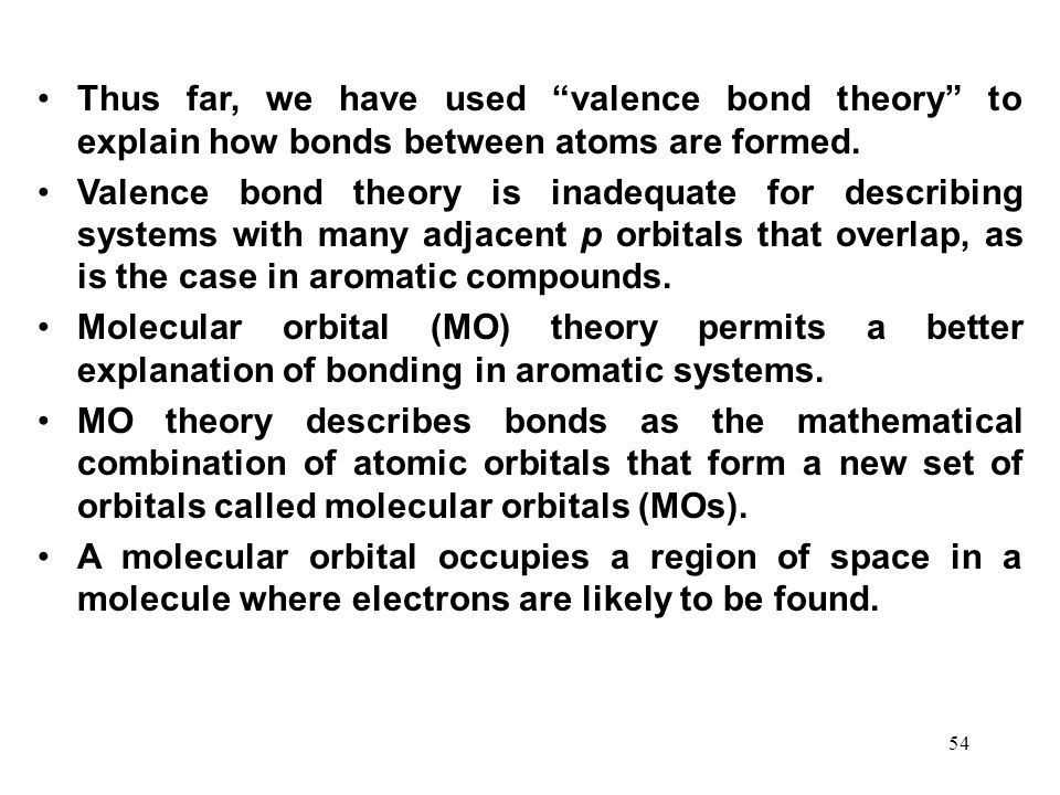 "54 Thus far, we have used ""valence bond theory"" to explain how bonds between atoms are formed. Valence bond theory is inadequate for describing system"
