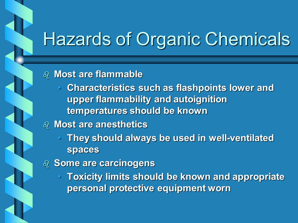 Hazards of Organic Chemicals b Most are flammable Characteristics such as flashpoints lower and upper flammability and autoignition temperatures should be knownCharacteristics such as flashpoints lower and upper flammability and autoignition temperatures should be known b Most are anesthetics They should always be used in well-ventilated spacesThey should always be used in well-ventilated spaces b Some are carcinogens Toxicity limits should be known and appropriate personal protective equipment wornToxicity limits should be known and appropriate personal protective equipment worn