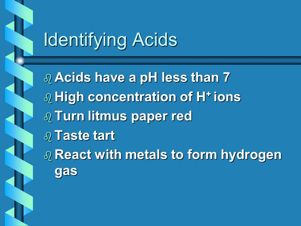 Identifying Acids b Acids have a pH less than 7 b High concentration of H + ions b Turn litmus paper red b Taste tart b React with metals to form hydrogen gas