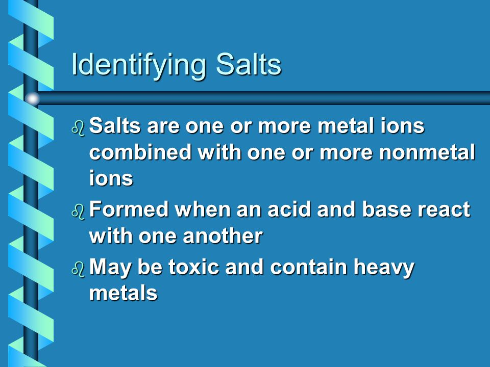 Identifying Salts b Salts are one or more metal ions combined with one or more nonmetal ions b Formed when an acid and base react with one another b May be toxic and contain heavy metals