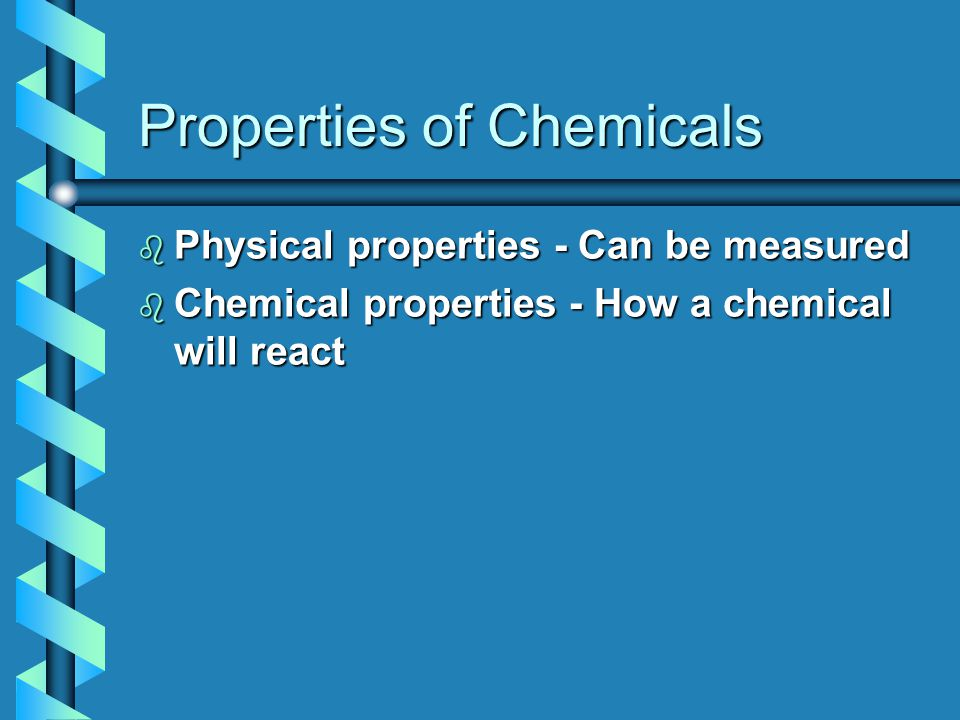 Properties of Chemicals b Physical properties - Can be measured b Chemical properties - How a chemical will react