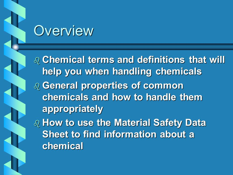 Overview b Chemical terms and definitions that will help you when handling chemicals b General properties of common chemicals and how to handle them appropriately b How to use the Material Safety Data Sheet to find information about a chemical
