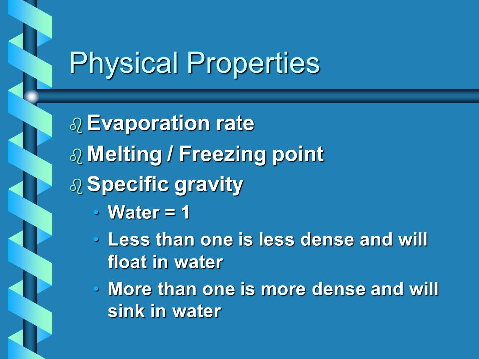 Physical Properties b Evaporation rate b Melting / Freezing point b Specific gravity Water = 1Water = 1 Less than one is less dense and will float in