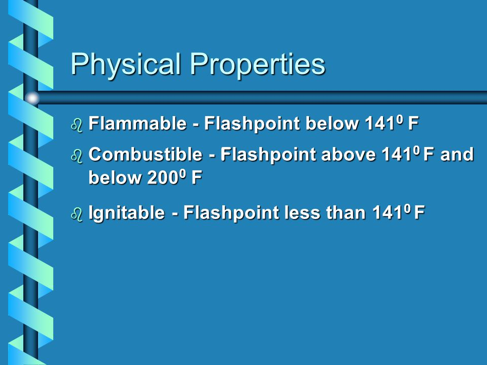 Physical Properties b Flammable - Flashpoint below 141 0 F  Combustible - F lashpoint above 141 0 F and below 200 0 F b Ignitable - Flashpoint less than 141 0 F