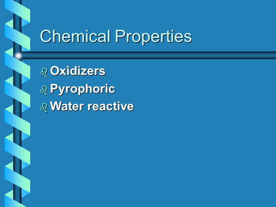 Chemical Properties b Oxidizers b Pyrophoric b Water reactive