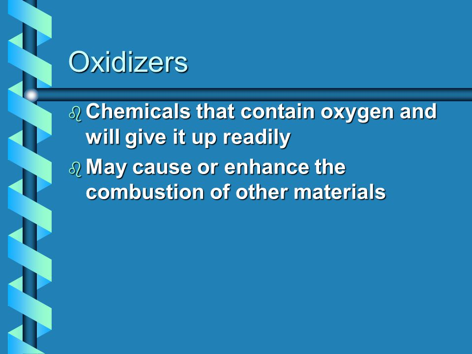 Oxidizers b Chemicals that contain oxygen and will give it up readily b May cause or enhance the combustion of other materials