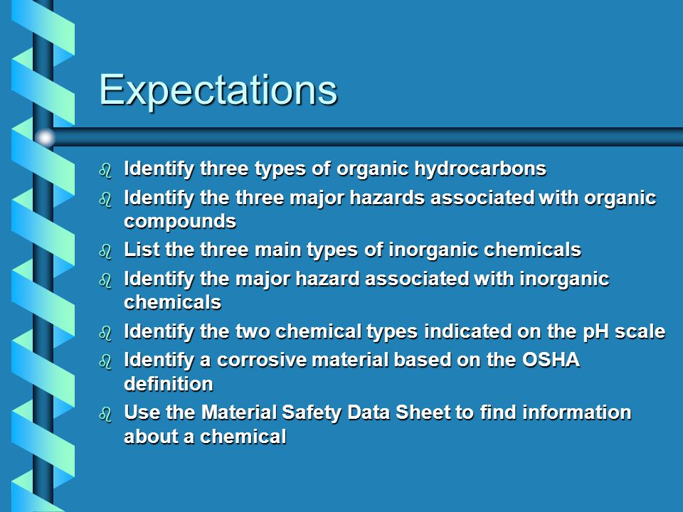 Expectations b Identify three types of organic hydrocarbons b Identify the three major hazards associated with organic compounds b List the three main types of inorganic chemicals b Identify the major hazard associated with inorganic chemicals b Identify the two chemical types indicated on the pH scale b Identify a corrosive material based on the OSHA definition b Use the Material Safety Data Sheet to find information about a chemical