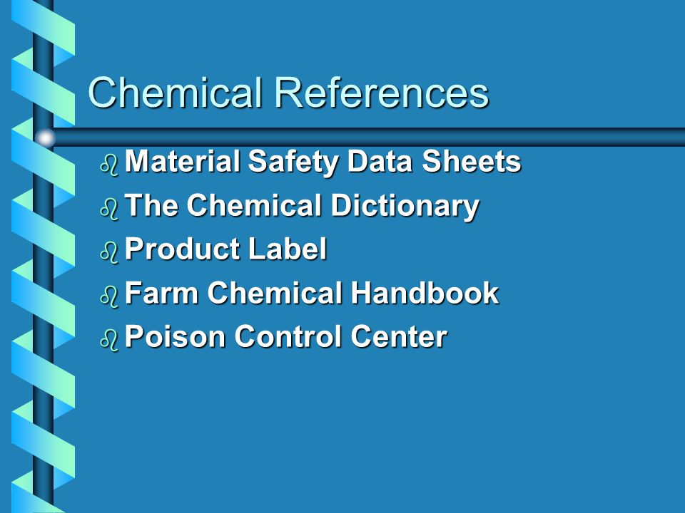 Chemical References b Material Safety Data Sheets b The Chemical Dictionary b Product Label b Farm Chemical Handbook b Poison Control Center