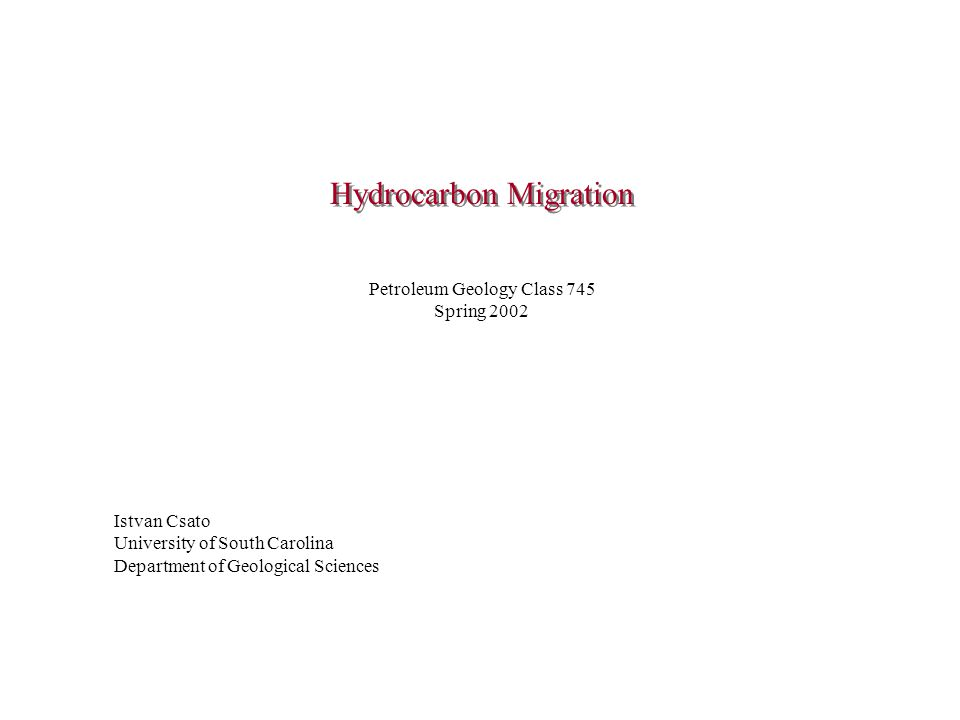 Hydrocarbon Migration Istvan Csato University of South Carolina Department of Geological Sciences Petroleum Geology Class 745 Spring 2002