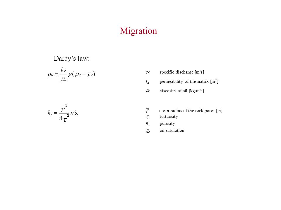 Darcy's law: specific discharge [m/s] permeability of the matrix [m 2 ] viscosity of oil [kg/m/s] mean radius of the rock pores [m] tortuosity porosity oil saturation Migration