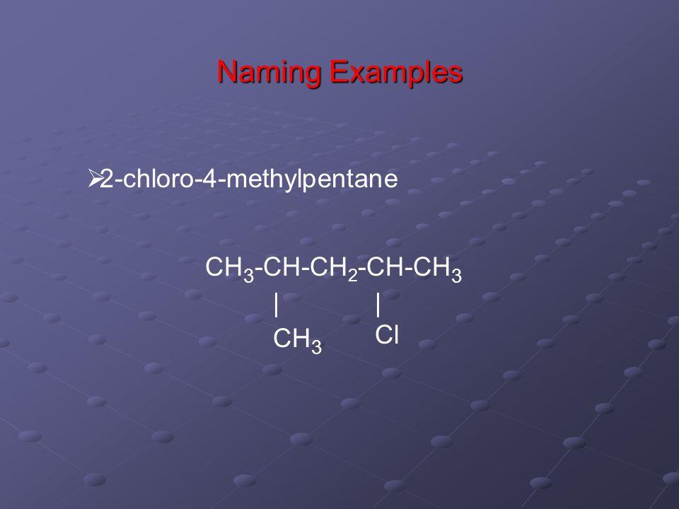 Naming Examples  2-chloro-4-methylpentane CH 3 -CH-CH 2 -CH-CH 3 | Cl | CH 3