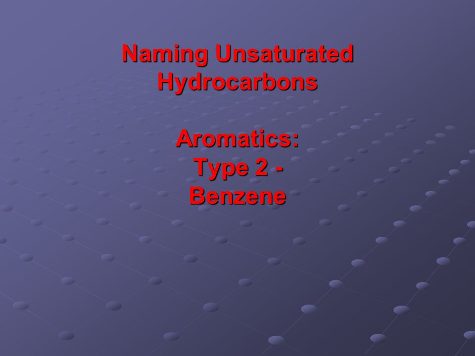 Naming Unsaturated Hydrocarbons Aromatics: Type 2 - Benzene
