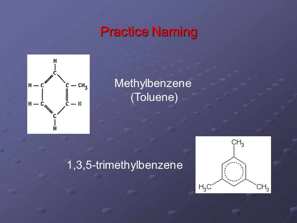 Practice Naming Methylbenzene (Toluene) 1,3,5-trimethylbenzene