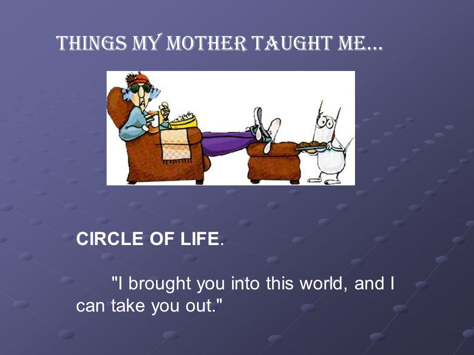 Things my Mother taught me… CIRCLE OF LIFE.