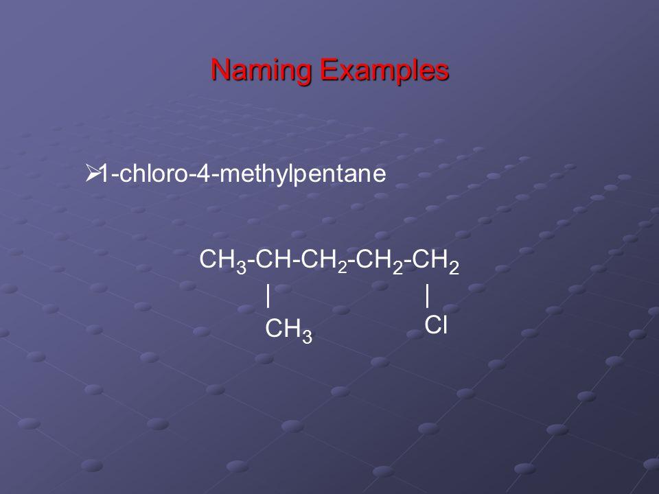 Naming Examples  1-chloro-4-methylpentane CH 3 -CH-CH 2 -CH 2 -CH 2 | Cl | CH 3
