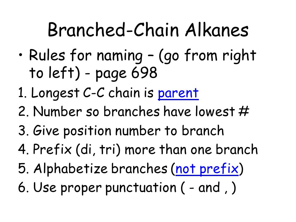 Branched-Chain Alkanes Rules for naming – (go from right to left) - page 698 1. Longest C-C chain is parent 2. Number so branches have lowest # 3. Giv