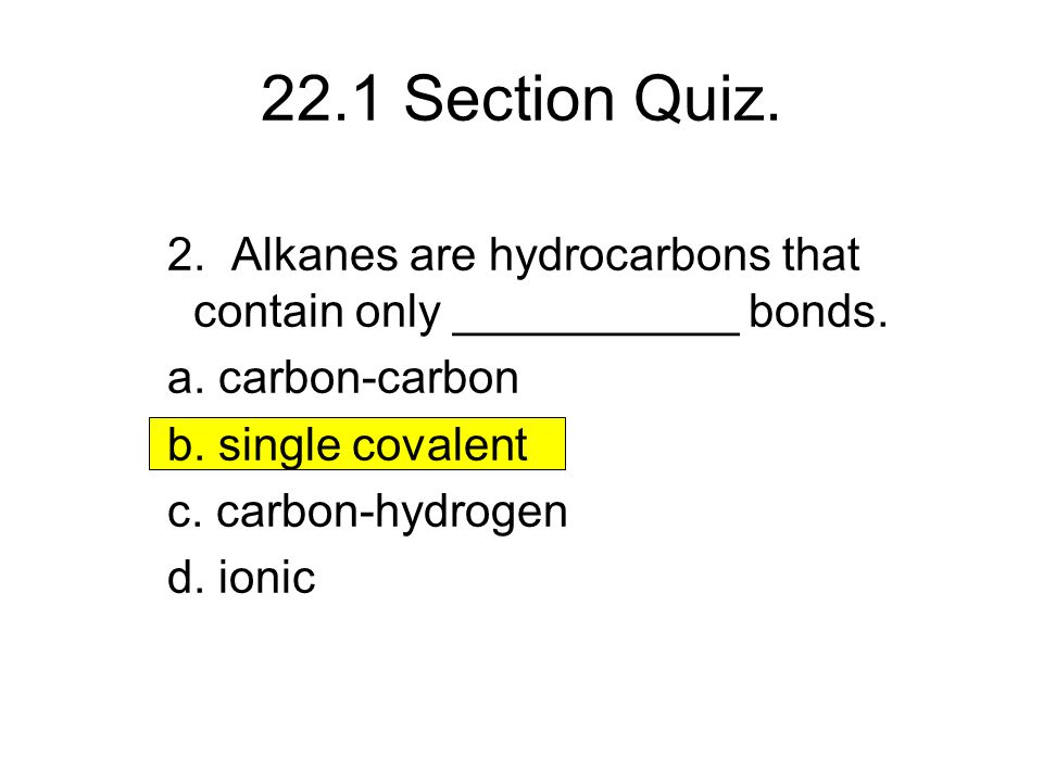 22.1 Section Quiz. 2. Alkanes are hydrocarbons that contain only ___________ bonds. a. carbon-carbon b. single covalent c. carbon-hydrogen d. ionic