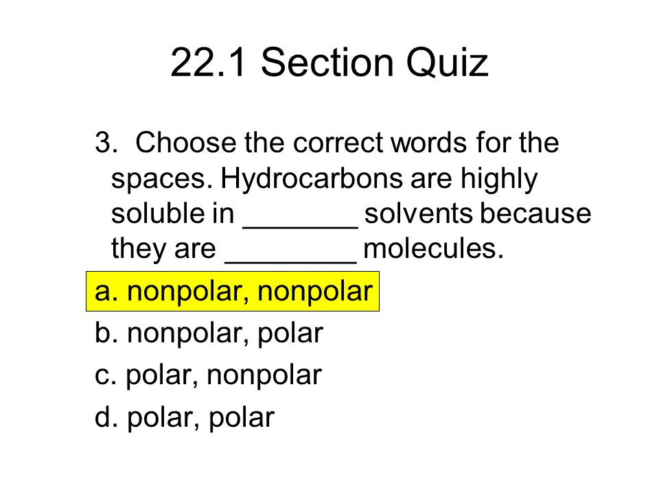 22.1 Section Quiz 3. Choose the correct words for the spaces. Hydrocarbons are highly soluble in _______ solvents because they are ________ molecules.
