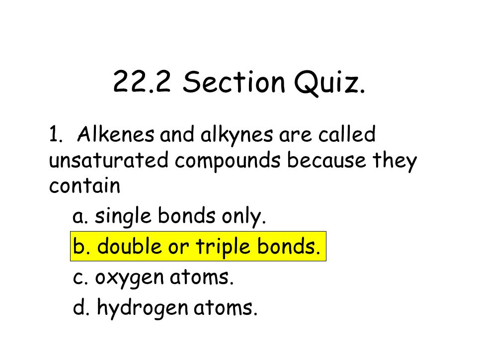 1. Alkenes and alkynes are called unsaturated compounds because they contain a. single bonds only. b. double or triple bonds. c. oxygen atoms. d. hydr