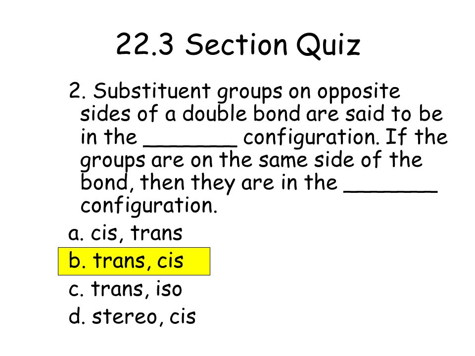 2. Substituent groups on opposite sides of a double bond are said to be in the _______ configuration. If the groups are on the same side of the bond,