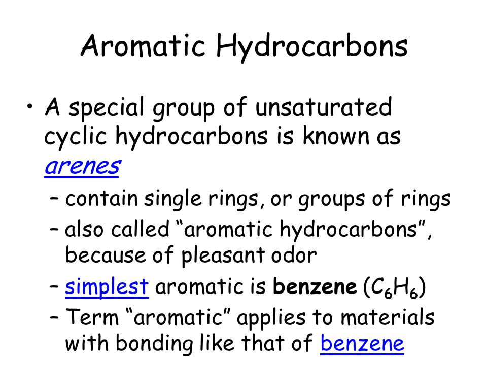 "Aromatic Hydrocarbons A special group of unsaturated cyclic hydrocarbons is known as arenes –contain single rings, or groups of rings –also called ""ar"
