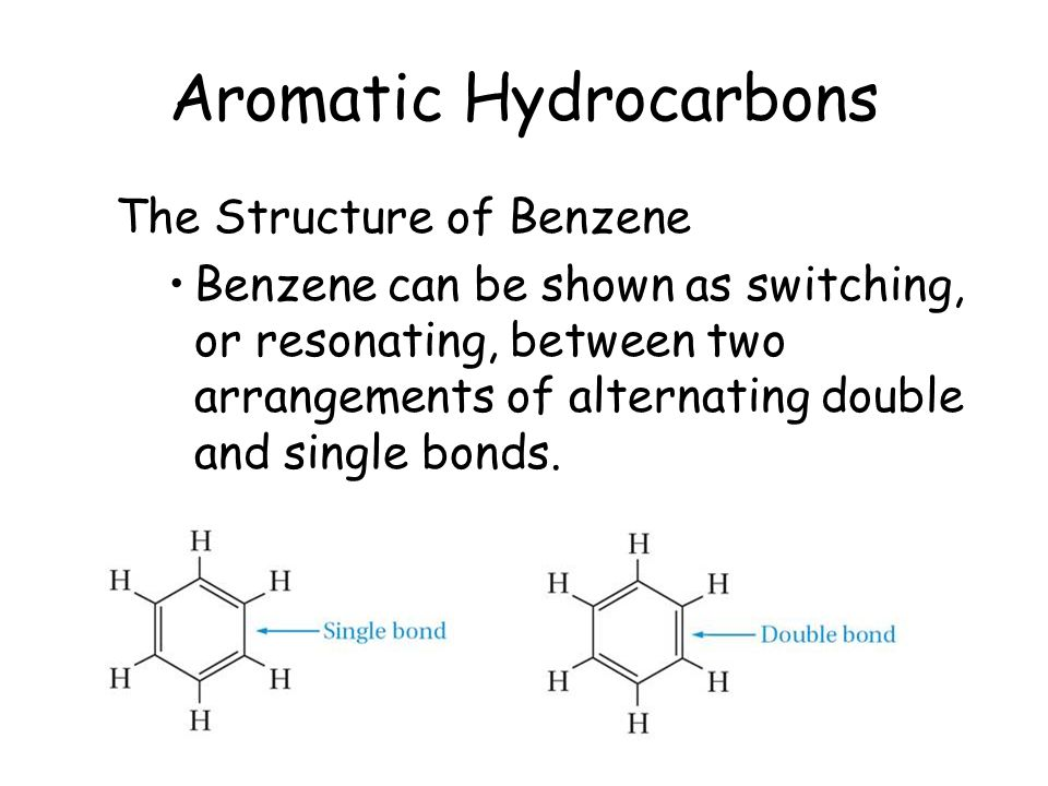 Aromatic Hydrocarbons The Structure of Benzene Benzene can be shown as switching, or resonating, between two arrangements of alternating double and si