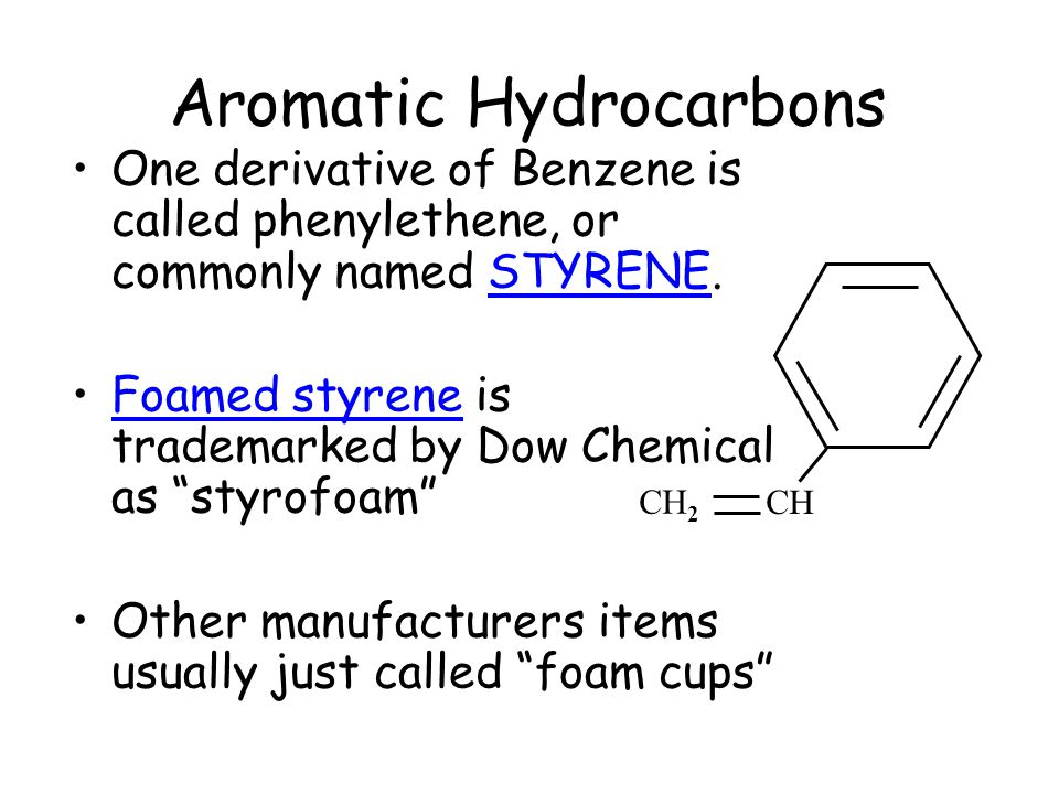 "Aromatic Hydrocarbons One derivative of Benzene is called phenylethene, or commonly named STYRENE. Foamed styrene is trademarked by Dow Chemical as ""s"