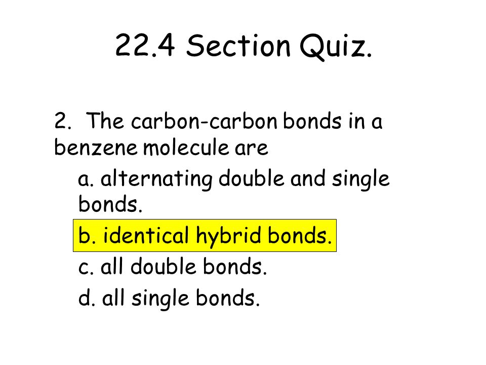 22.4 Section Quiz. 2. The carbon-carbon bonds in a benzene molecule are a. alternating double and single bonds. b. identical hybrid bonds. c. all doub