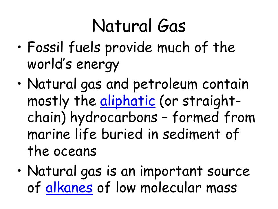 Natural Gas Fossil fuels provide much of the world's energy Natural gas and petroleum contain mostly the aliphatic (or straight- chain) hydrocarbons –