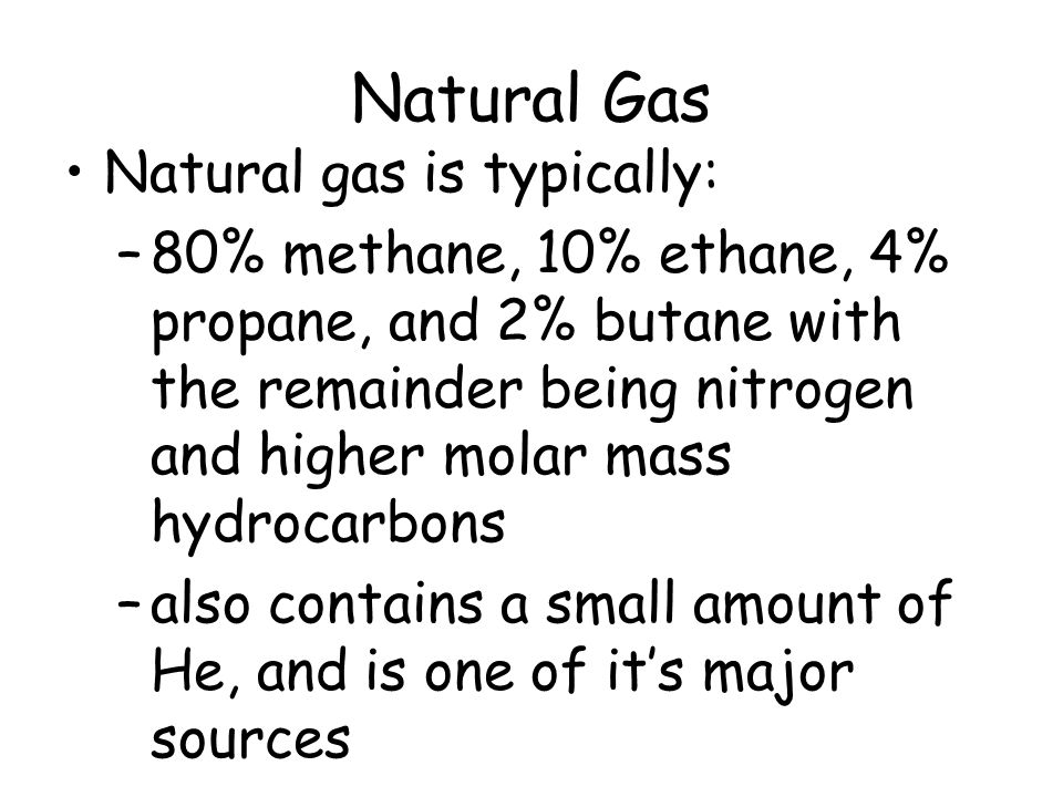 Natural Gas Natural gas is typically: –80% methane, 10% ethane, 4% propane, and 2% butane with the remainder being nitrogen and higher molar mass hydr