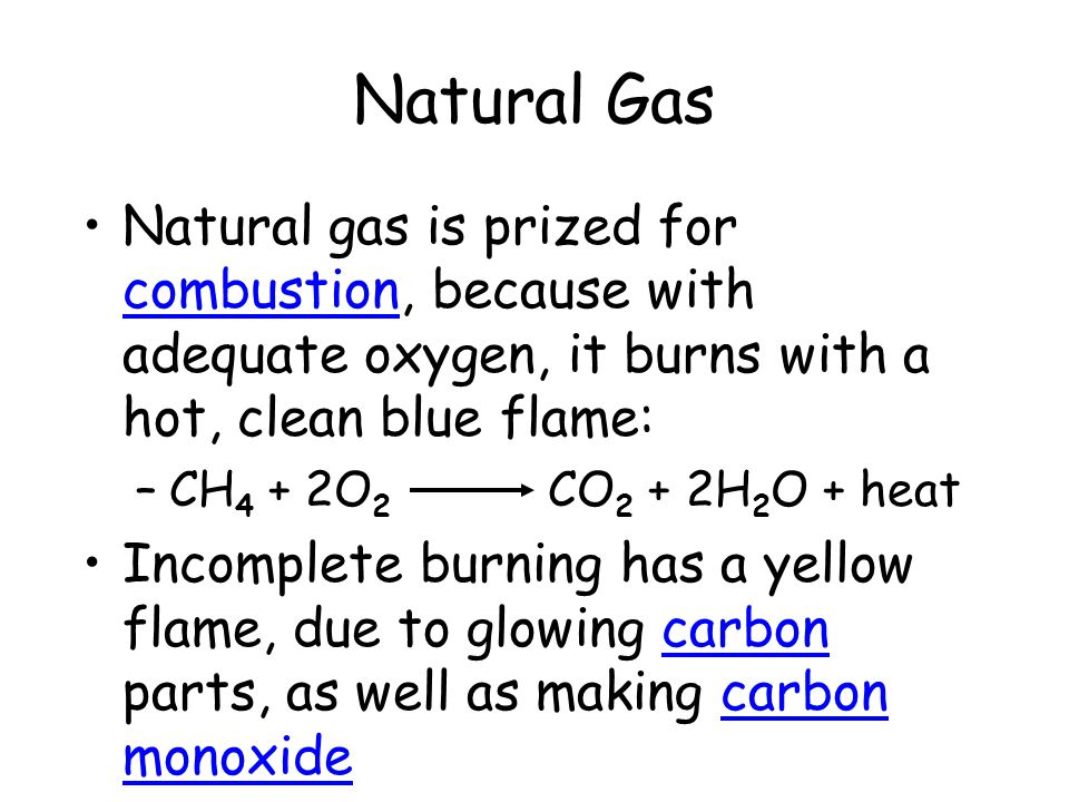 Natural Gas Natural gas is prized for combustion, because with adequate oxygen, it burns with a hot, clean blue flame: –CH 4 + 2O 2 CO 2 + 2H 2 O + he