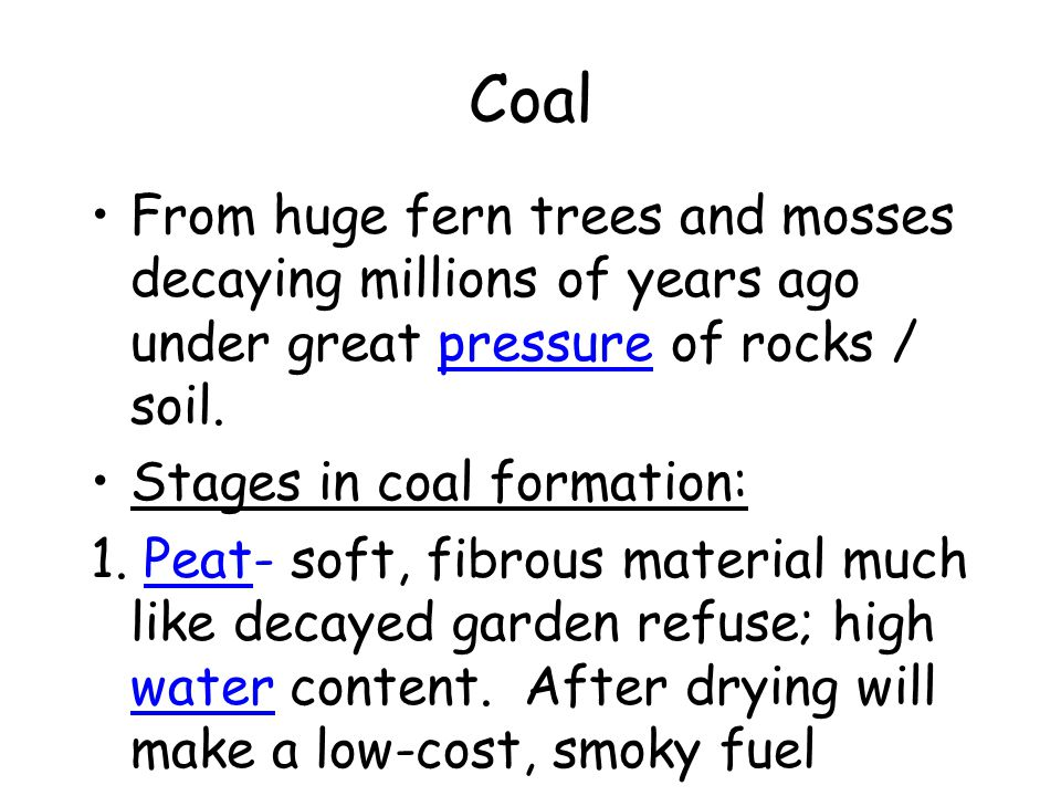 Coal From huge fern trees and mosses decaying millions of years ago under great pressure of rocks / soil. Stages in coal formation: 1. Peat- soft, fib