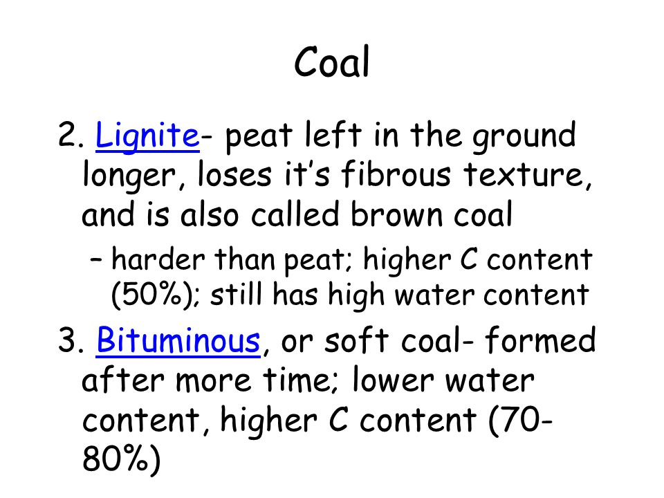 Coal 2. Lignite- peat left in the ground longer, loses it's fibrous texture, and is also called brown coal –harder than peat; higher C content (50%);
