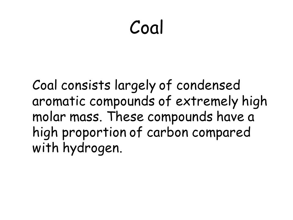 Coal Coal consists largely of condensed aromatic compounds of extremely high molar mass. These compounds have a high proportion of carbon compared wit