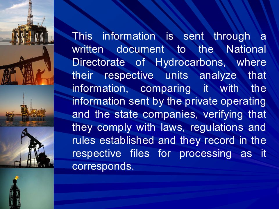 This information is sent through a written document to the National Directorate of Hydrocarbons, where their respective units analyze that information, comparing it with the information sent by the private operating and the state companies, verifying that they comply with laws, regulations and rules established and they record in the respective files for processing as it corresponds.