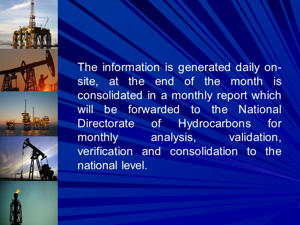 The information is generated daily on- site, at the end of the month is consolidated in a monthly report which will be forwarded to the National Directorate of Hydrocarbons for monthly analysis, validation, verification and consolidation to the national level.