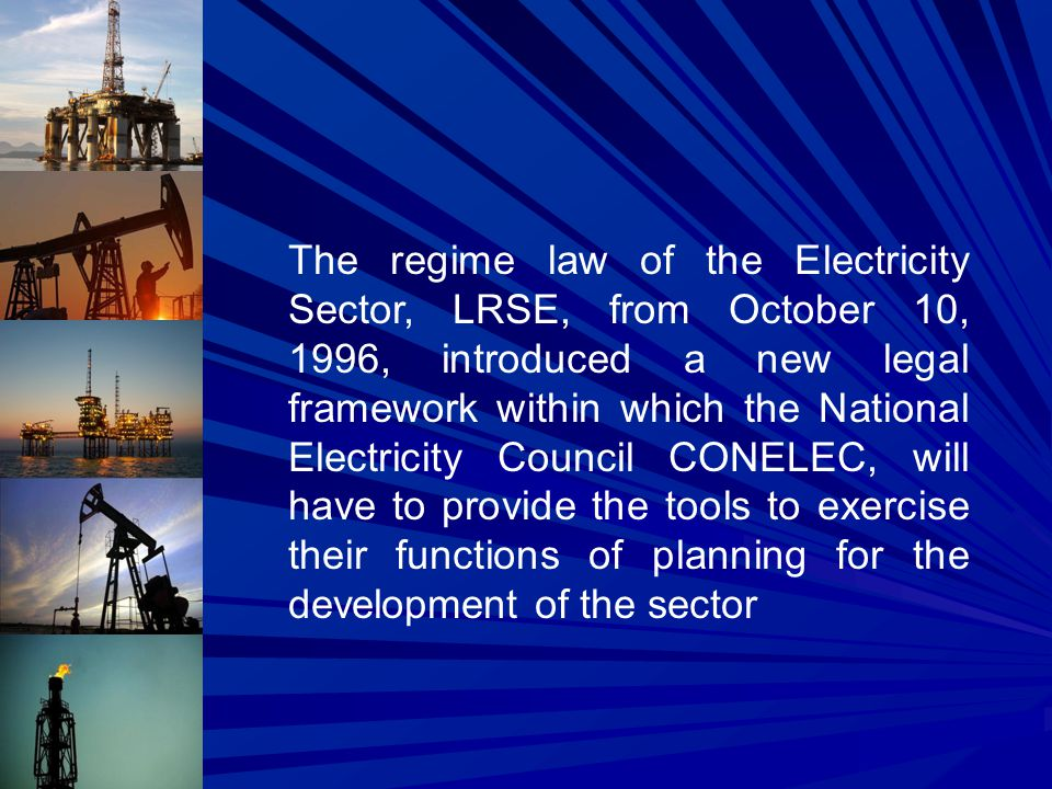 The regime law of the Electricity Sector, LRSE, from October 10, 1996, introduced a new legal framework within which the National Electricity Council CONELEC, will have to provide the tools to exercise their functions of planning for the development of the sector