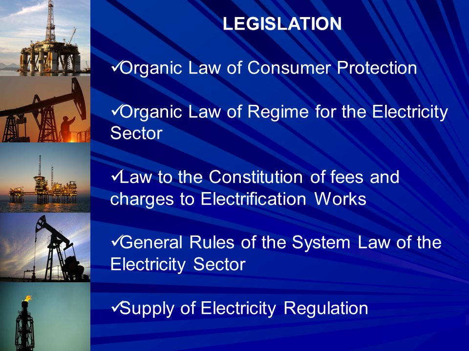 LEGISLATION Organic Law of Consumer Protection Organic Law of Regime for the Electricity Sector Law to the Constitution of fees and charges to Electrification Works General Rules of the System Law of the Electricity Sector Supply of Electricity Regulation