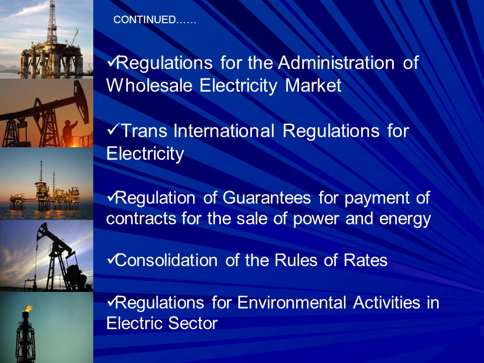 CONTINUED…… Regulations for the Administration of Wholesale Electricity Market Trans International Regulations for Electricity Regulation of Guarantees for payment of contracts for the sale of power and energy Consolidation of the Rules of Rates Regulations for Environmental Activities in Electric Sector