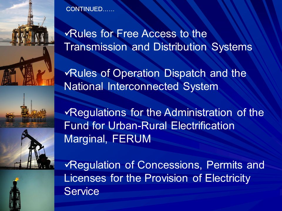 Rules for Free Access to the Transmission and Distribution Systems Rules of Operation Dispatch and the National Interconnected System Regulations for the Administration of the Fund for Urban-Rural Electrification Marginal, FERUM Regulation of Concessions, Permits and Licenses for the Provision of Electricity Service CONTINUED……